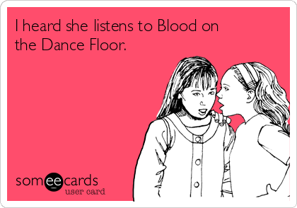 I heard she listens to Blood on the Dance Floor.