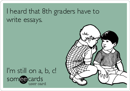 I heard that 8th graders have to write essays.      I'm still on a, b, c!