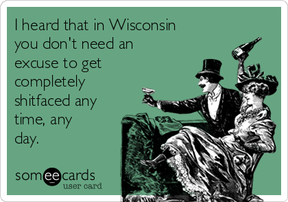 I heard that in Wisconsin you don't need an excuse to get completely shitfaced any time, any day.