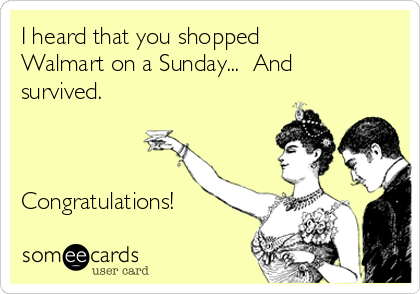 I heard that you shopped Walmart on a Sunday...  And survived.     Congratulations!