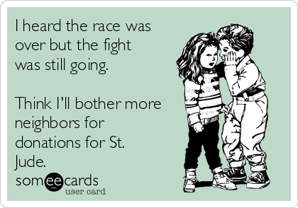 I heard the race was over but the fight was still going.  Think I'll bother more neighbors for donations for St. Jude.