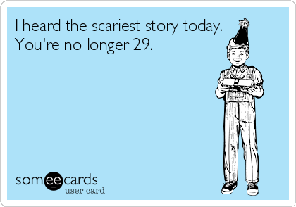 I heard the scariest story today. You're no longer 29.