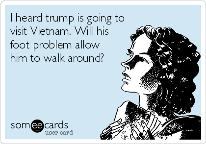 I heard trump is going to visit Vietnam. Will his foot problem allow him to walk around?