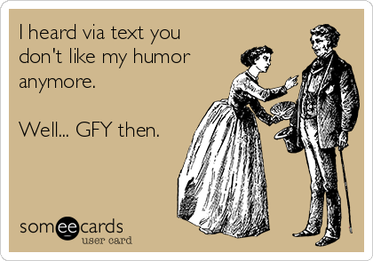 I heard via text you don't like my humor anymore.   Well... GFY then.