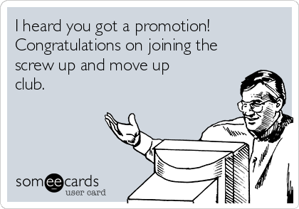 I heard you got a promotion! Congratulations on joining the screw up and move up club.