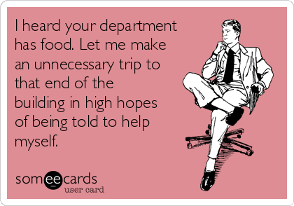 I heard your department has food. Let me make an unnecessary trip to that end of the building in high hopes of being told to help myself.