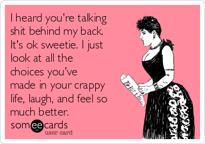 I heard you're talking shit behind my back. It's ok sweetie. I just look at all the choices you've made in your crappy life, laugh, and feel so much better.
