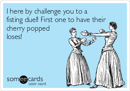 I here by challenge you to a fisting duel! First one to have their cherry popped loses!