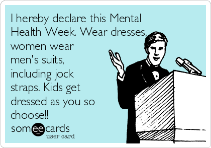 I hereby declare this Mental Health Week. Wear dresses, women wear men's suits, including jock straps. Kids get dressed as you so choose!!