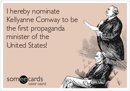 I hereby nominate Kellyanne Conway to be the first propaganda minister of the United States!