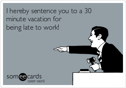 I hereby sentence you to a 30 minute vacation for being late to work!