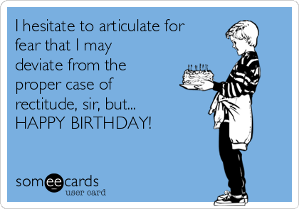I hesitate to articulate for fear that I may deviate from the proper case of rectitude, sir, but... HAPPY BIRTHDAY!