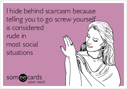 I hide behind scarcasm because telling you to go screw yourself is considered rude in most social  situations