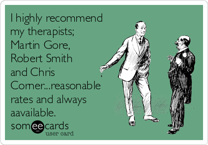 I highly recommend my therapists; Martin Gore, Robert Smith and Chris Corner...reasonable rates and always aavailable.