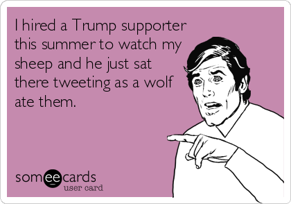 I hired a Trump supporter this summer to watch my sheep and he just sat there tweeting as a wolf ate them.
