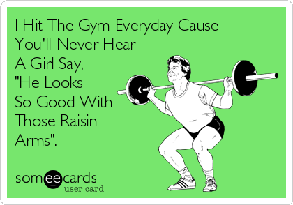 """I Hit The Gym Everyday Cause You'll Never Hear A Girl Say, """"He Looks So Good With Those Raisin Arms""""."""