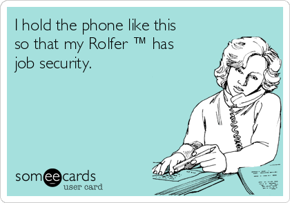 I hold the phone like this so that my Rolfer ™ has job security.