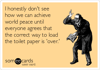 I honestly don't see how we can achieve world peace until everyone agrees that the correct way to load the toilet paper is 'over.'