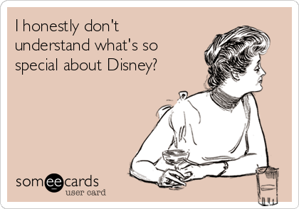 I honestly don't understand what's so special about Disney?