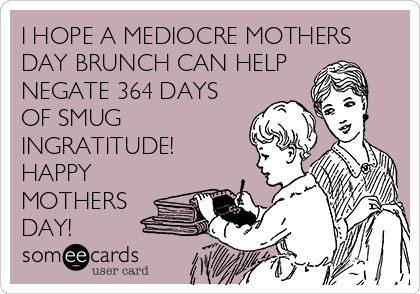 I HOPE A MEDIOCRE MOTHERS DAY BRUNCH CAN HELP NEGATE 364 DAYS OF SMUG INGRATITUDE! HAPPY MOTHERS DAY!
