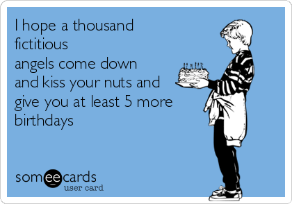 I hope a thousand fictitious  angels come down and kiss your nuts and give you at least 5 more birthdays