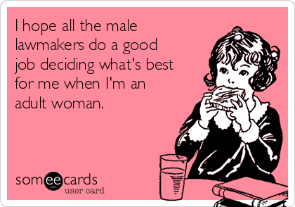 I hope all the male lawmakers do a good job deciding what's best for me when I'm an adult woman.