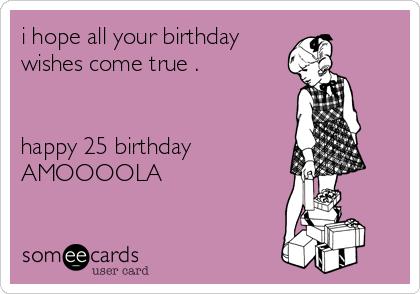 i hope all your birthday  wishes come true .   happy 25 birthday AMOOOOLA