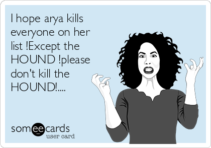 I hope arya kills everyone on her list !Except the HOUND !please don't kill the HOUND!....