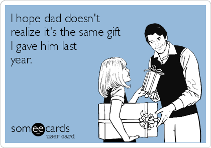 I hope dad doesn't realize it's the same gift I gave him last year.