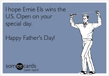 I hope Ernie Els wins the U.S. Open on your special day.   Happy Father's Day!