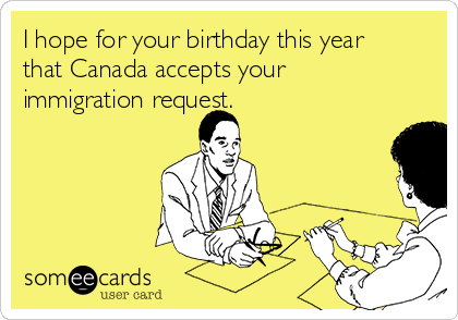 I hope for your birthday this year that Canada accepts your immigration request.