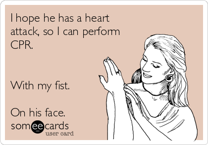 I hope he has a heart attack, so I can perform CPR.   With my fist.  On his face.