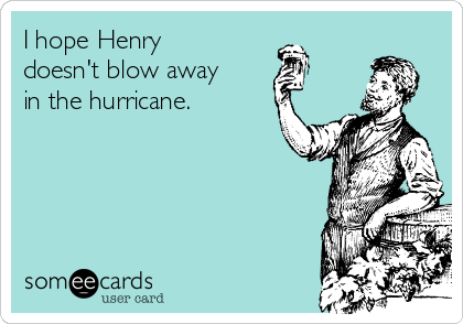 I hope Henry doesn't blow away in the hurricane.