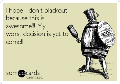 I hope I don't blackout,  because this is awesome!!! My worst decision is yet to come!!