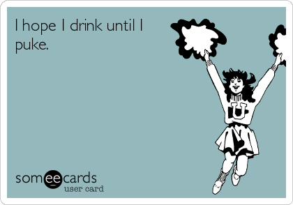 I hope I drink until I puke.