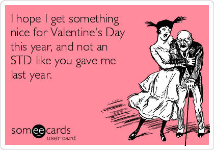 I hope I get something nice for Valentine's Day this year, and not an STD like you gave me last year.