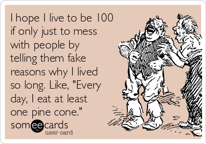 """I hope I live to be 100 if only just to mess with people by telling them fake reasons why I lived so long. Like, """"Every day, I eat at least one pine cone."""""""