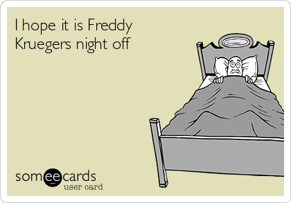 I hope it is Freddy Kruegers night off