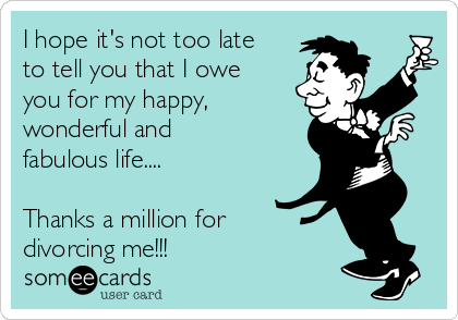 I hope it's not too late to tell you that I owe you for my happy, wonderful and fabulous life....  Thanks a million for divorcing me!!!