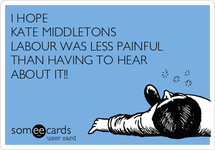 I HOPE  KATE MIDDLETONS LABOUR WAS LESS PAINFUL  THAN HAVING TO HEAR ABOUT IT!!