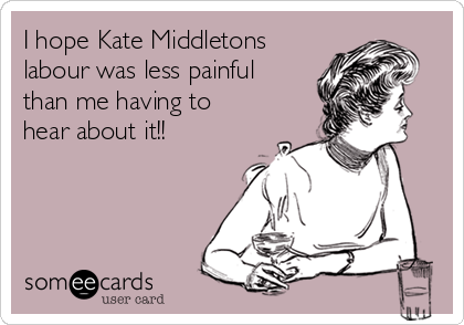 I hope Kate Middletons labour was less painful than me having to hear about it!!