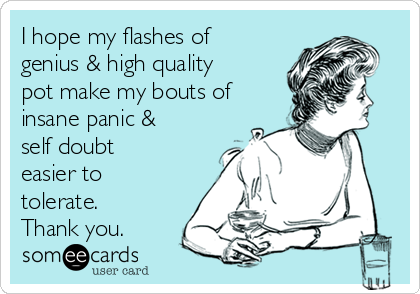 I hope my flashes of genius & high quality pot make my bouts of insane panic & self doubt easier to tolerate. Thank you.