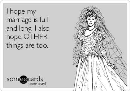 I hope my marriage is full and long. I also hope OTHER things are too.