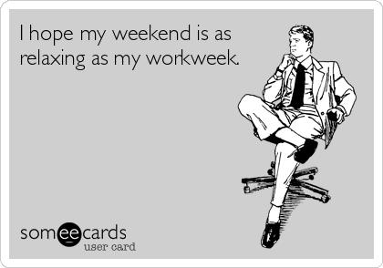 I hope my weekend is as relaxing as my workweek.