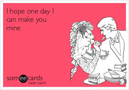 I hope one day I can make you mine