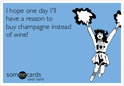 I hope one day I'll have a reason to buy champagne instead of wine!