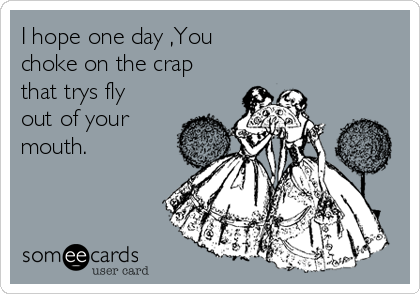 I hope one day ,You  choke on the crap that trys fly out of your mouth.