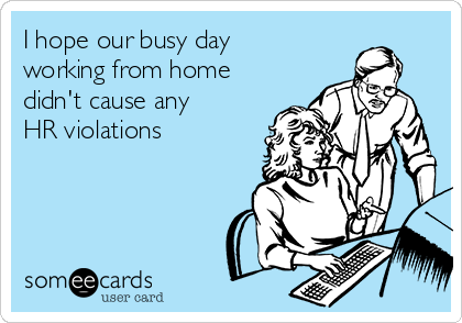 I hope our busy day working from home didn't cause any HR violations