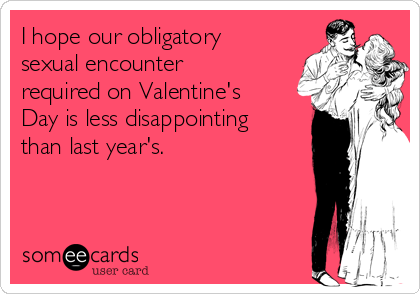 I hope our obligatory sexual encounter required on Valentine's Day is less disappointing than last year's.
