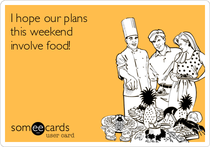I hope our plans this weekend involve food!
